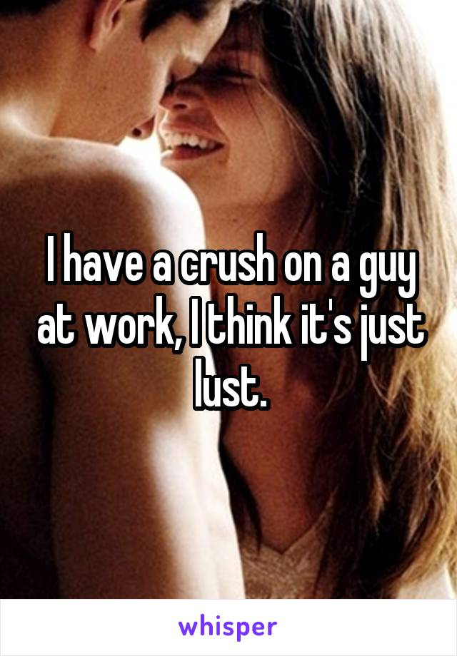I have a crush on a guy at work, I think it's just lust.