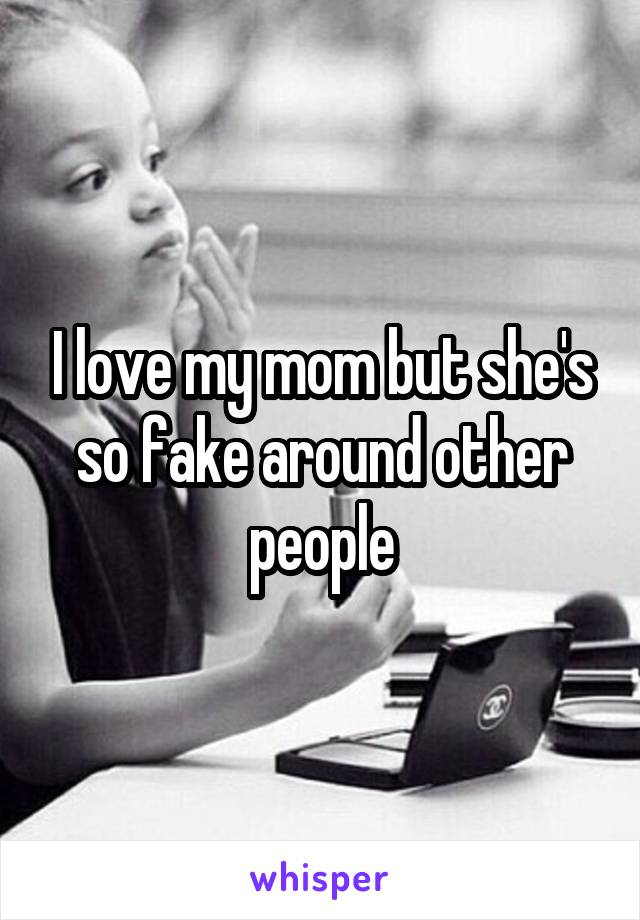 I love my mom but she's so fake around other people