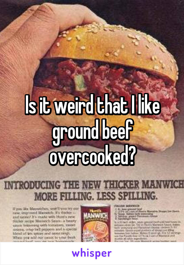 Is it weird that I like ground beef overcooked?