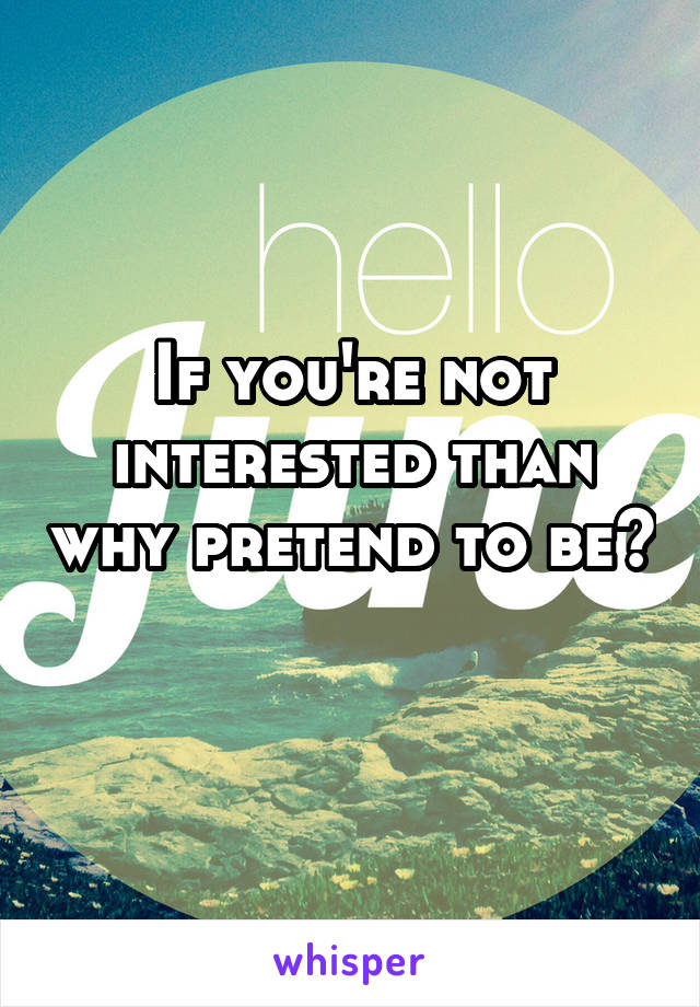 If you're not interested than why pretend to be?