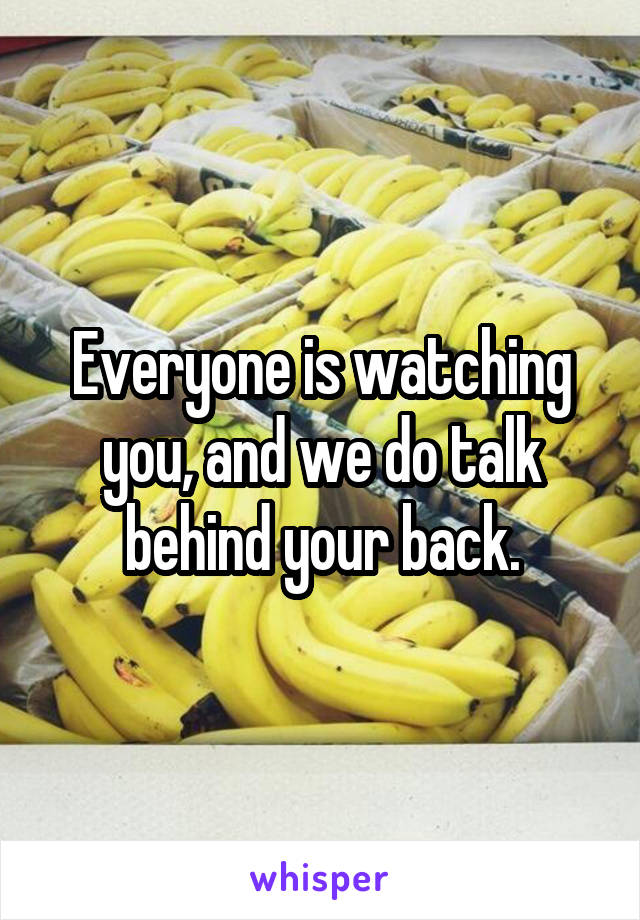 Everyone is watching you, and we do talk behind your back.