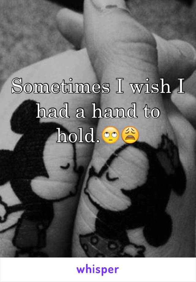Sometimes I wish I had a hand to hold.🙄😩