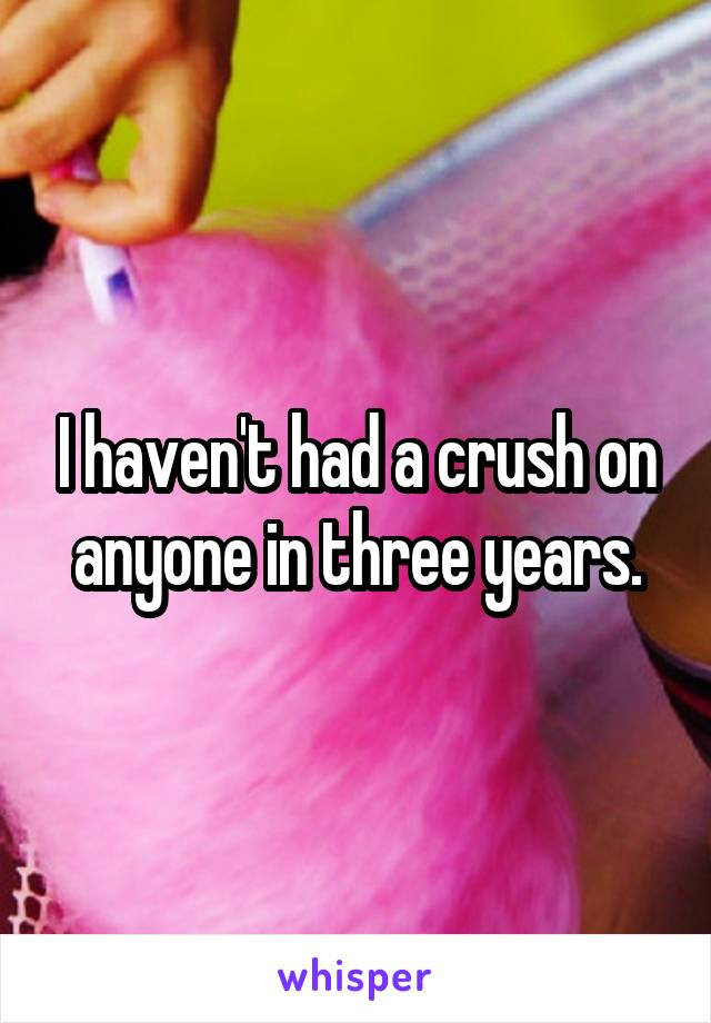 I haven't had a crush on anyone in three years.