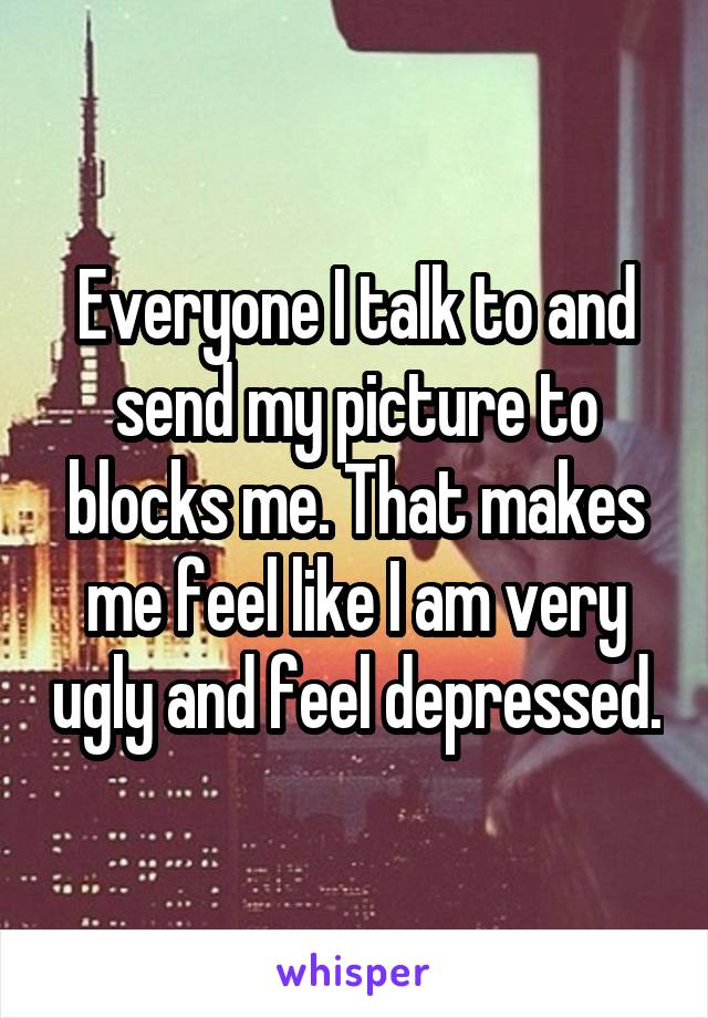 Everyone I talk to and send my picture to blocks me. That makes me feel like I am very ugly and feel depressed.