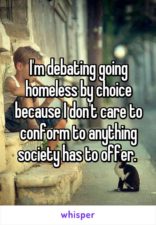 I'm debating going homeless by choice because I don't care to conform to anything society has to offer.