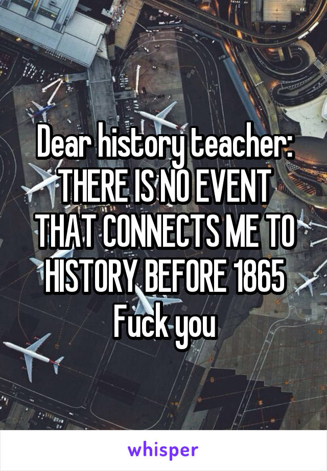 Dear history teacher: THERE IS NO EVENT THAT CONNECTS ME TO HISTORY BEFORE 1865 Fuck you