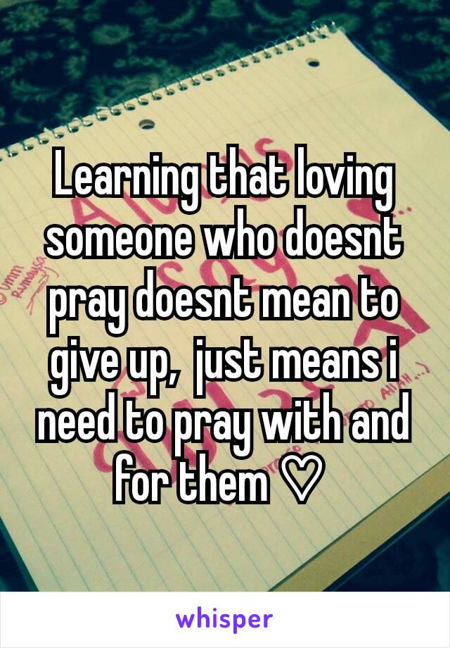 Learning that loving someone who doesnt pray doesnt mean to give up,  just means i need to pray with and for them ♡