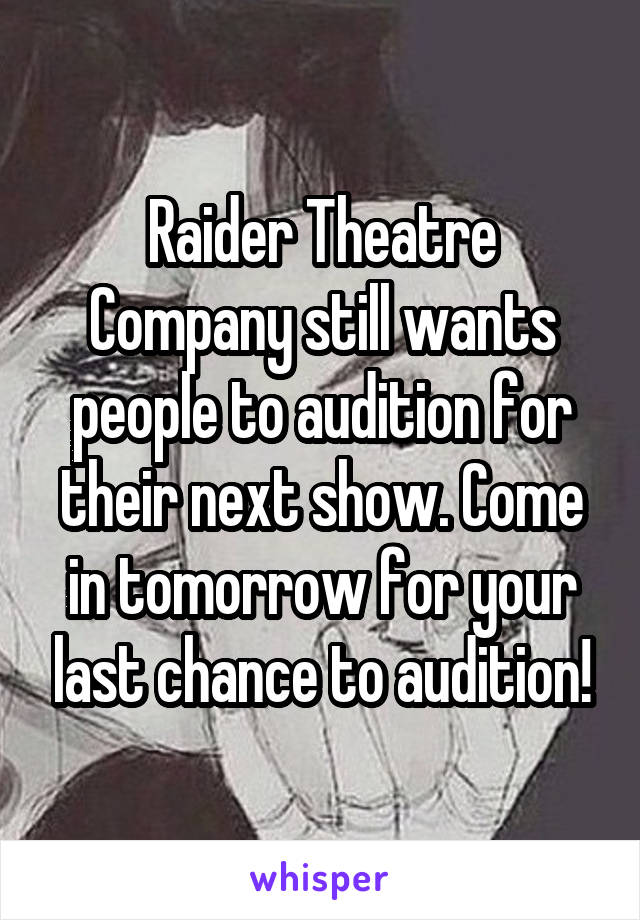 Raider Theatre Company still wants people to audition for their next show. Come in tomorrow for your last chance to audition!