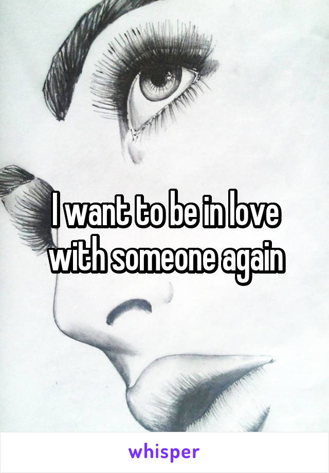 I want to be in love with someone again