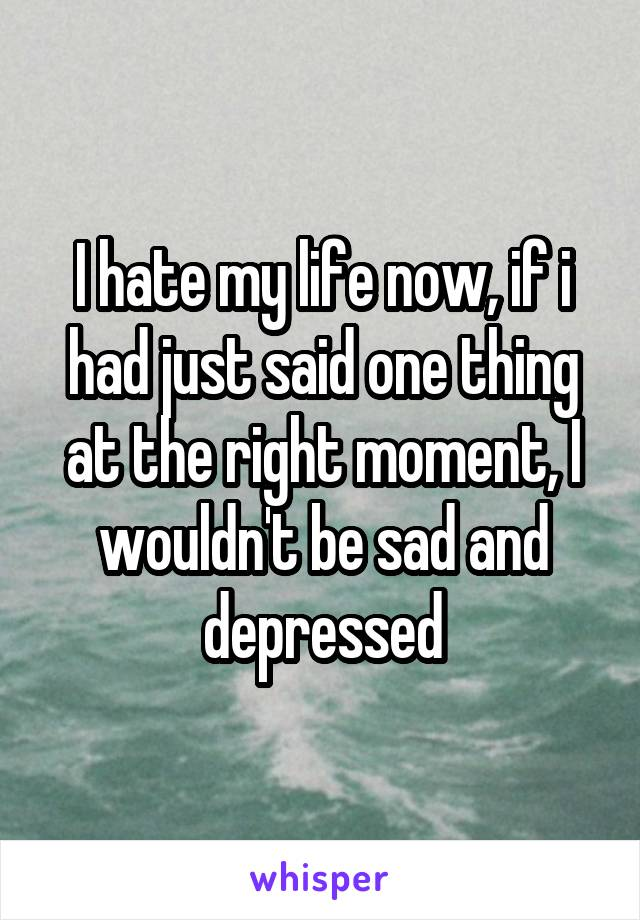 I hate my life now, if i had just said one thing at the right moment, I wouldn't be sad and depressed