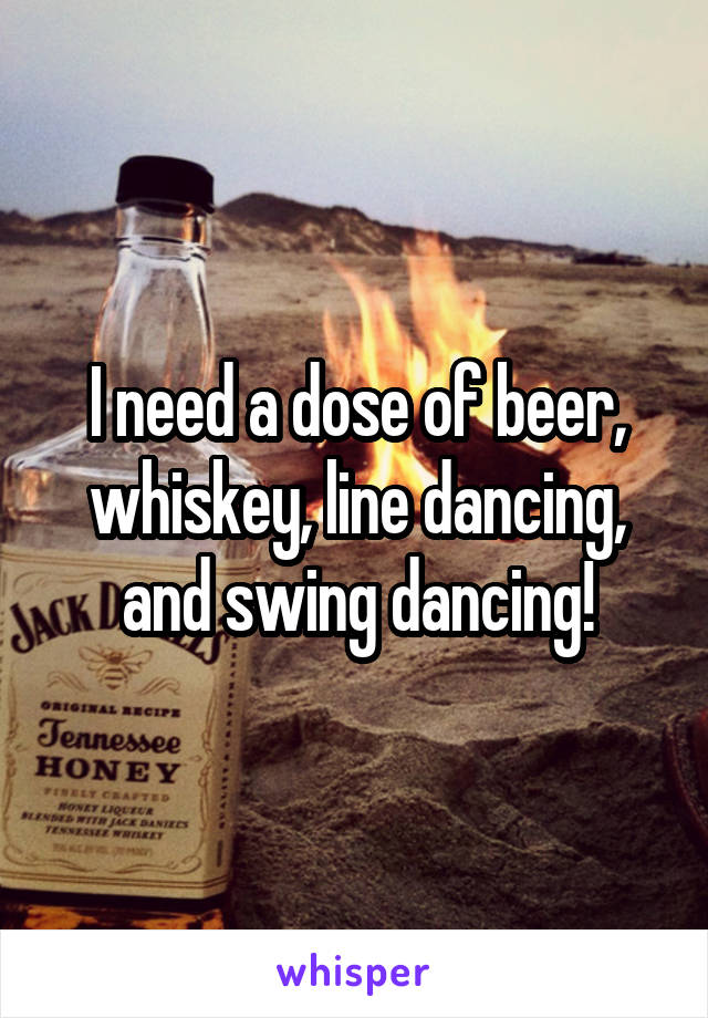 I need a dose of beer, whiskey, line dancing, and swing dancing!