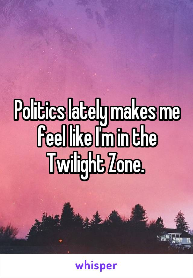 Politics lately makes me feel like I'm in the Twilight Zone.