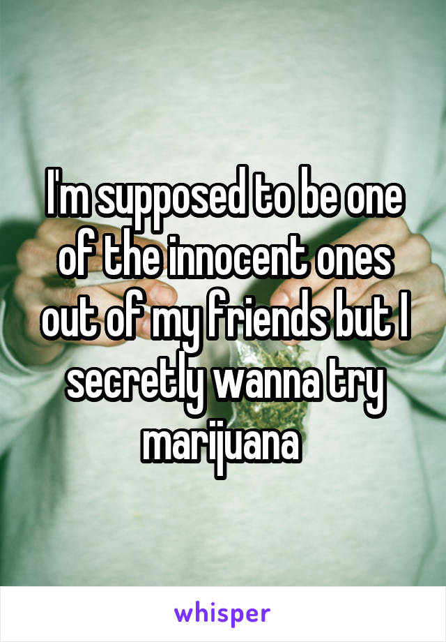 I'm supposed to be one of the innocent ones out of my friends but I secretly wanna try marijuana