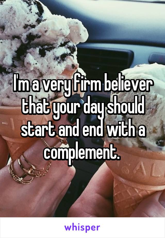 I'm a very firm believer that your day should start and end with a complement.
