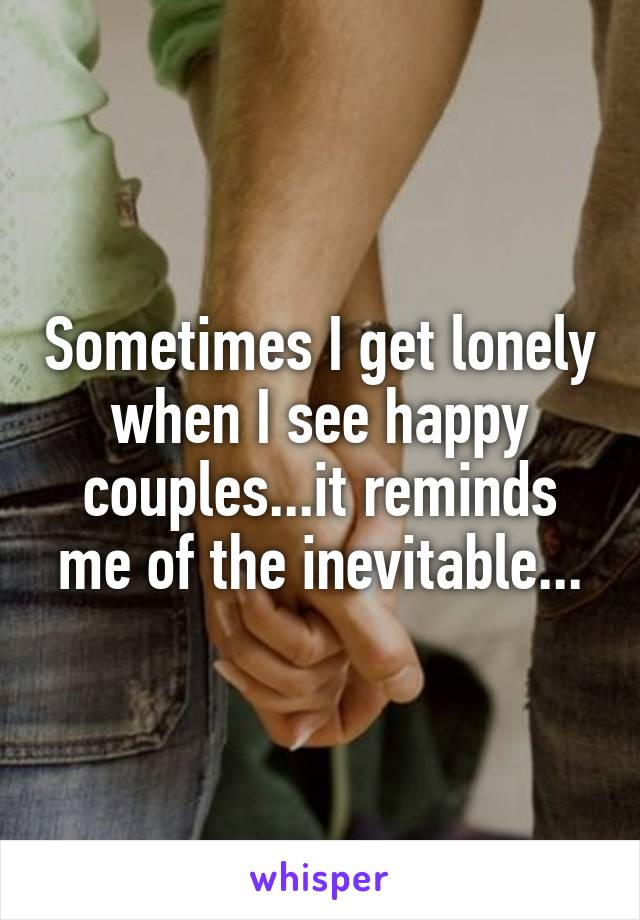 Sometimes I get lonely when I see happy couples...it reminds me of the inevitable...