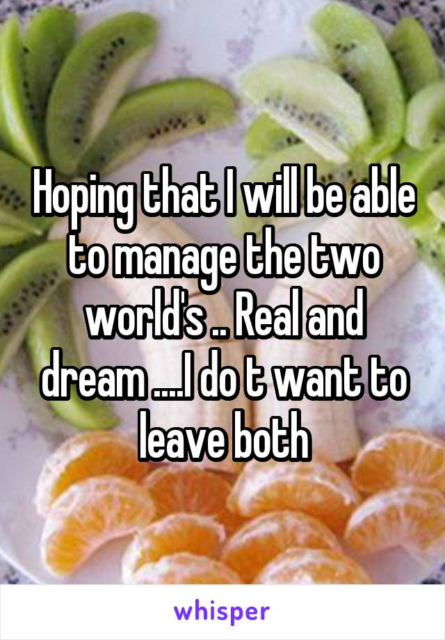 Hoping that I will be able to manage the two world's .. Real and dream ....I do t want to leave both