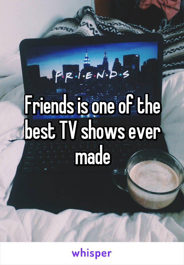 Friends is one of the best TV shows ever made