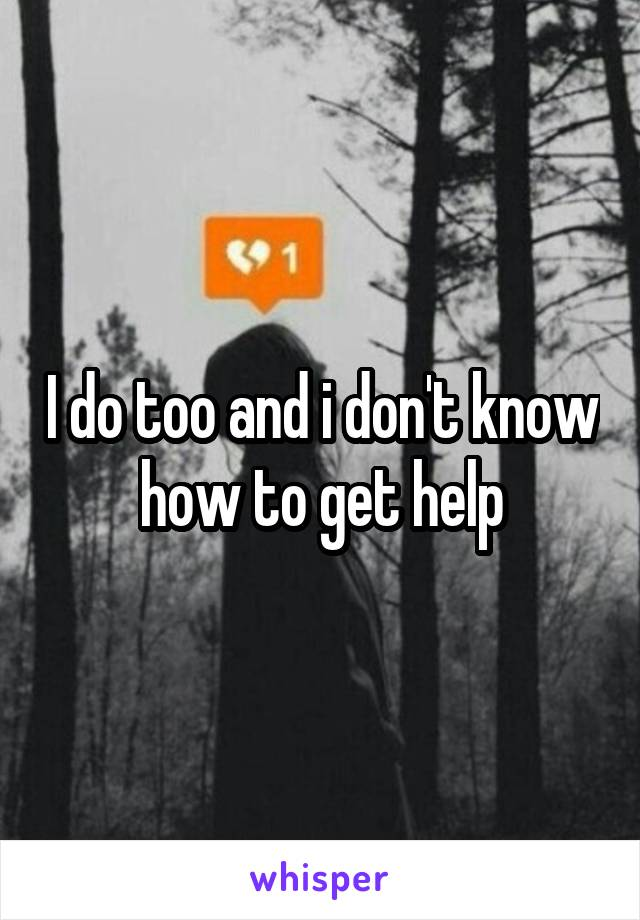 I do too and i don't know how to get help