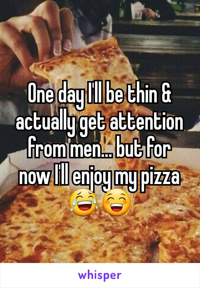 One day I'll be thin & actually get attention from men... but for now I'll enjoy my pizza 😂😁