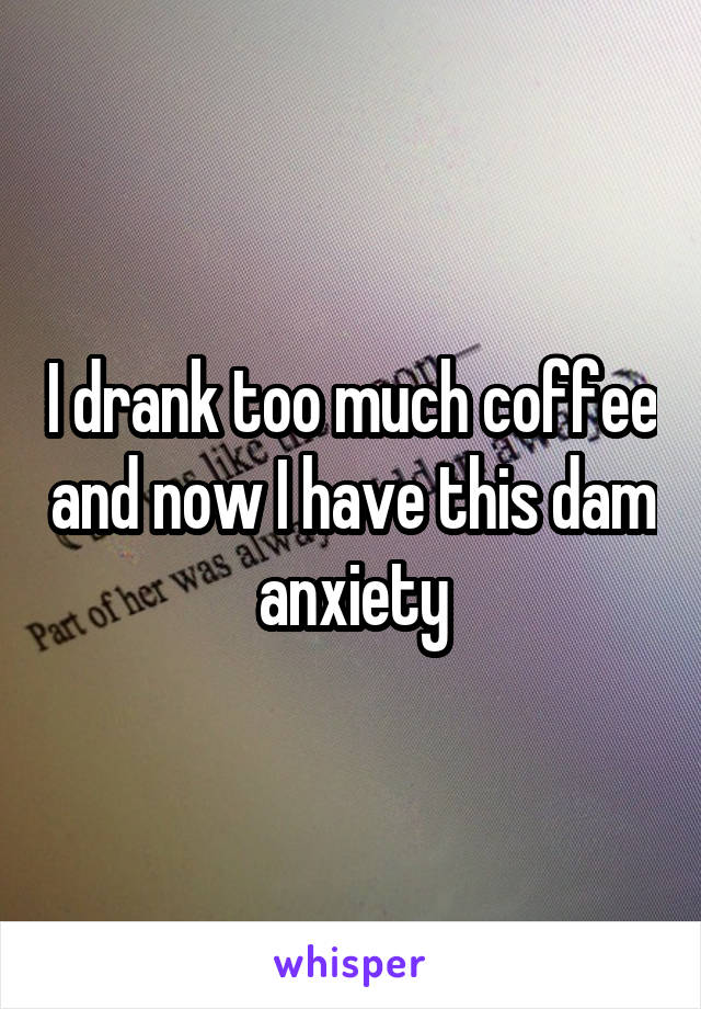 I drank too much coffee and now I have this dam anxiety