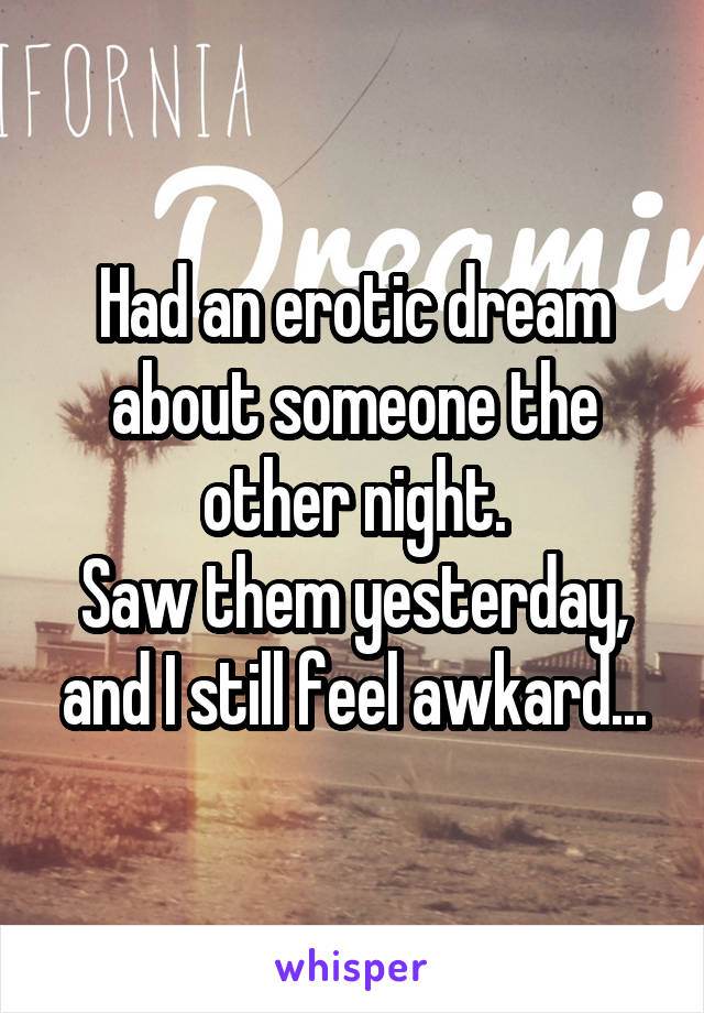 Had an erotic dream about someone the other night. Saw them yesterday, and I still feel awkard...
