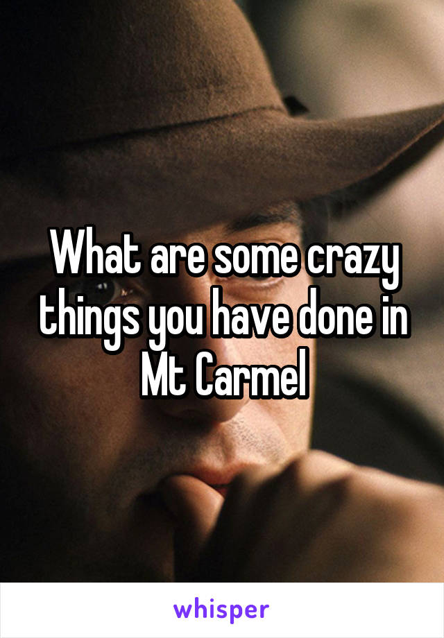 What are some crazy things you have done in Mt Carmel