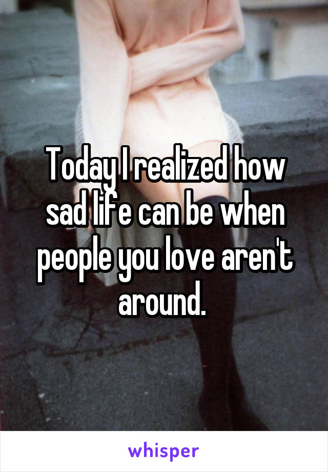 Today I realized how sad life can be when people you love aren't around.