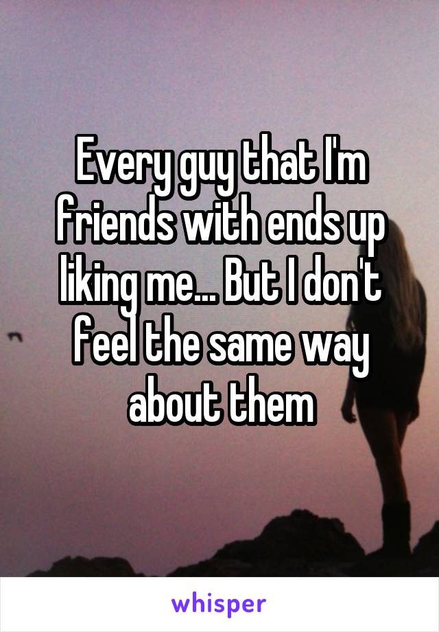 Every guy that I'm friends with ends up liking me... But I don't feel the same way about them