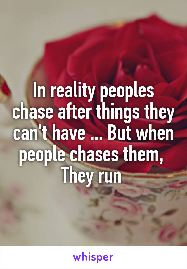 In reality peoples chase after things they can't have ... But when people chases them,  They run