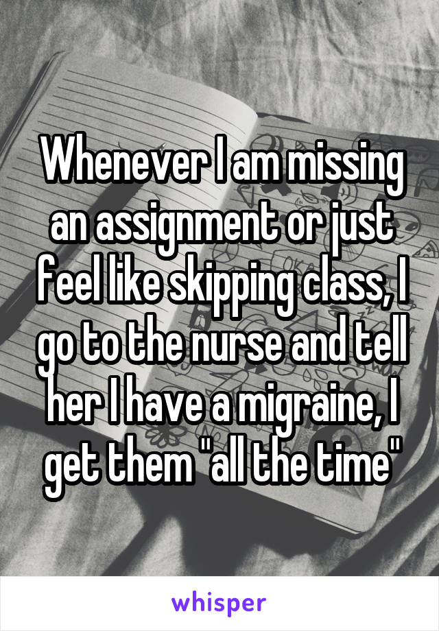 """Whenever I am missing an assignment or just feel like skipping class, I go to the nurse and tell her I have a migraine, I get them """"all the time"""""""