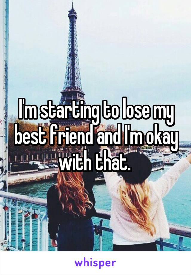 I'm starting to lose my best friend and I'm okay with that.