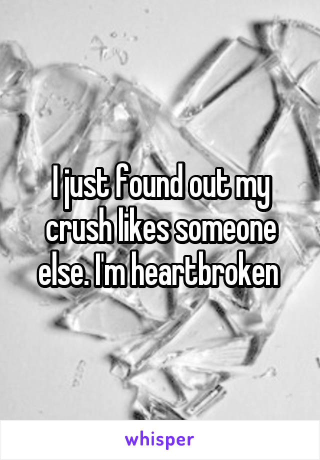 I just found out my crush likes someone else. I'm heartbroken