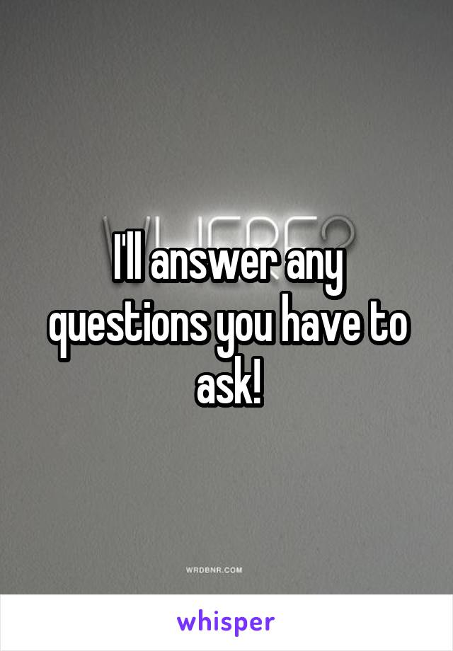 I'll answer any questions you have to ask!