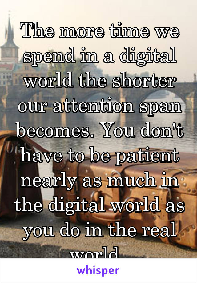 The more time we spend in a digital world the shorter our attention span becomes. You don't have to be patient nearly as much in the digital world as you do in the real world.