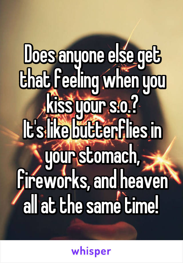 Does anyone else get that feeling when you kiss your s.o.? It's like butterflies in your stomach, fireworks, and heaven all at the same time!
