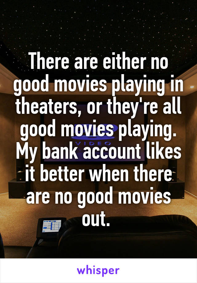 There are either no good movies playing in theaters, or they're all good movies playing. My bank account likes it better when there are no good movies out.