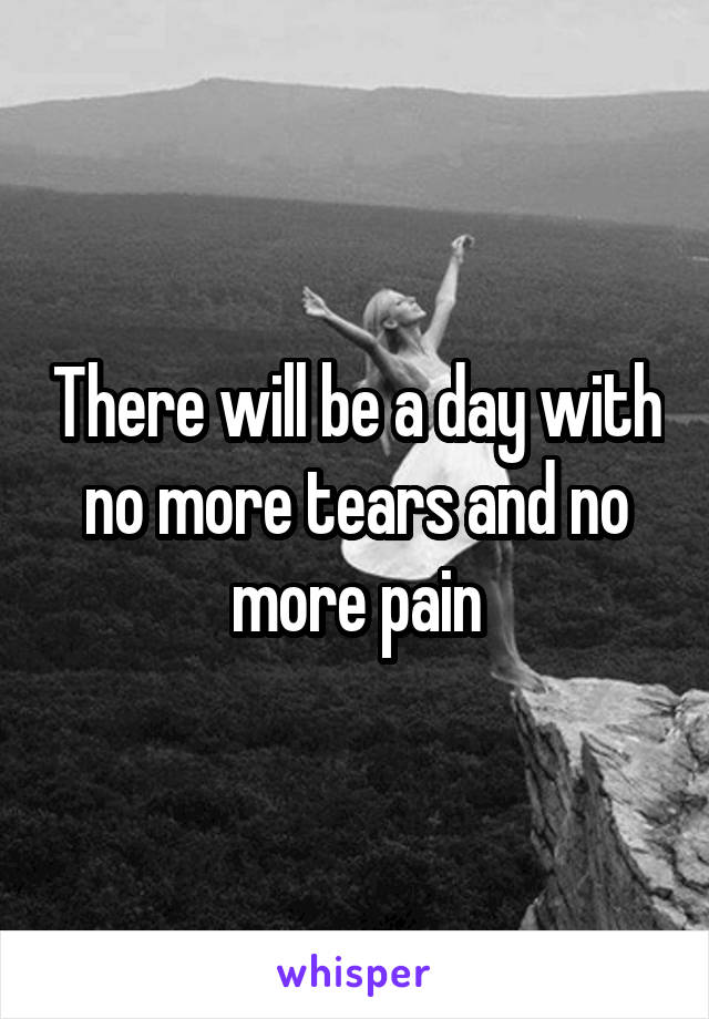 There will be a day with no more tears and no more pain