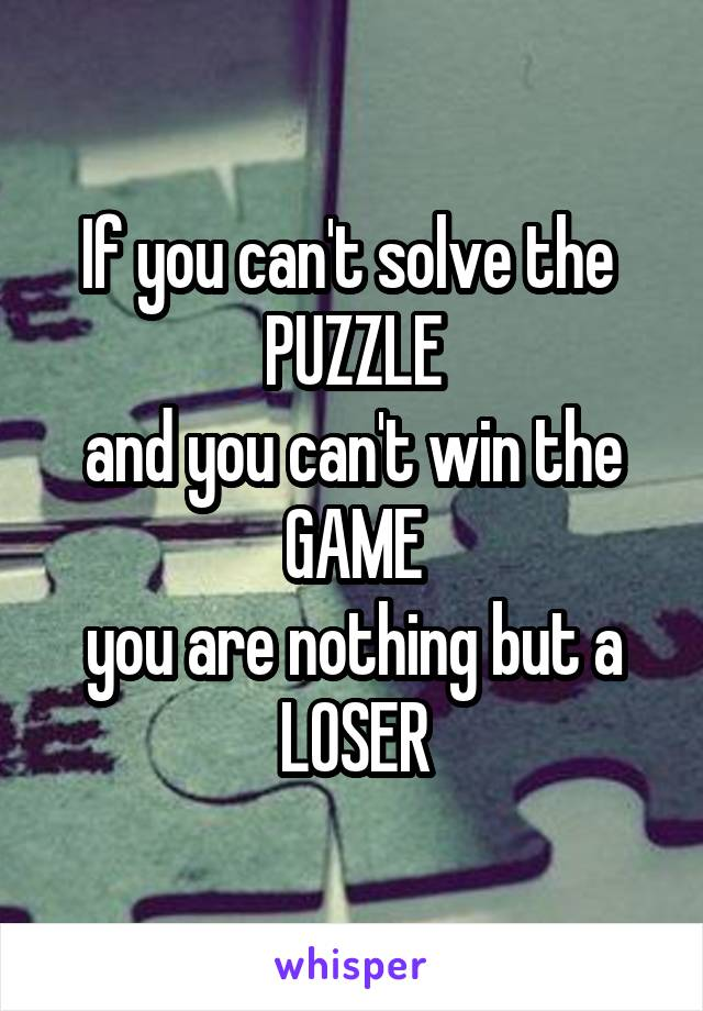 If you can't solve the  PUZZLE and you can't win the GAME you are nothing but a LOSER