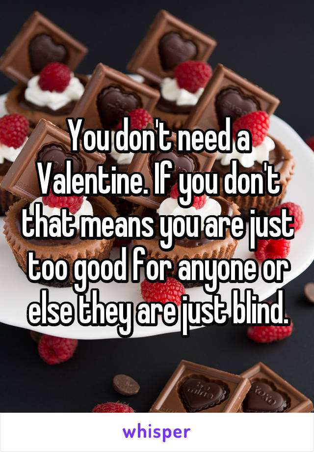You don't need a Valentine. If you don't that means you are just too good for anyone or else they are just blind.