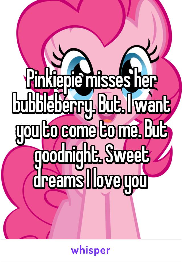 Pinkiepie misses her bubbleberry. But. I want you to come to me. But goodnight. Sweet dreams I love you