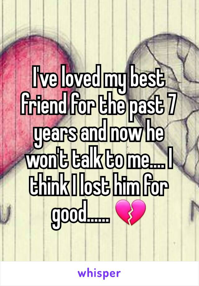 I've loved my best friend for the past 7 years and now he won't talk to me.... I think I lost him for good...... 💔