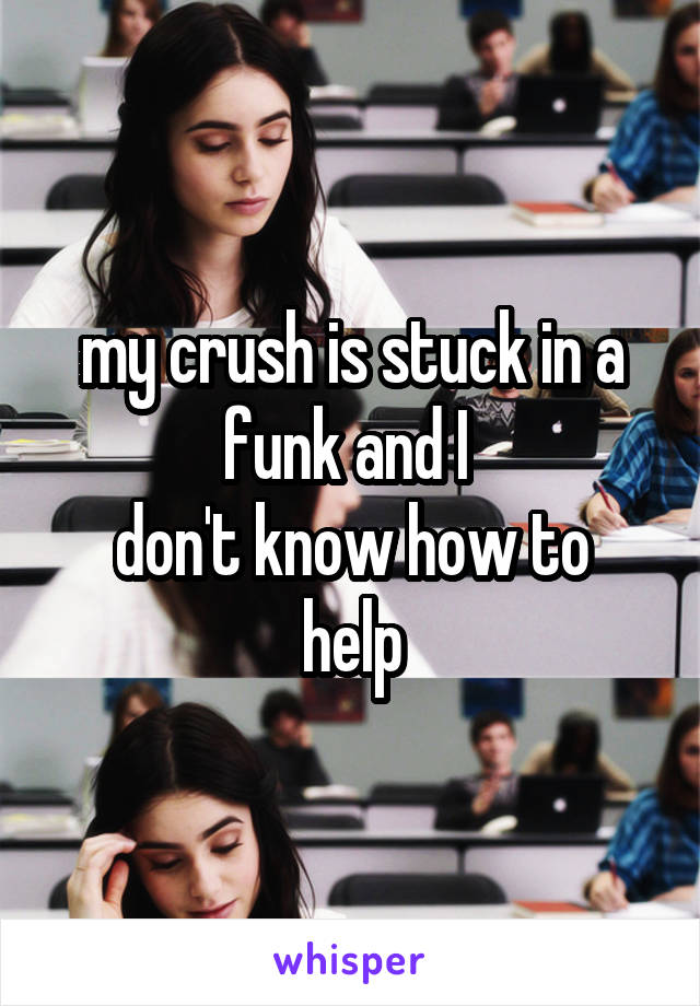 my crush is stuck in a funk and I  don't know how to help