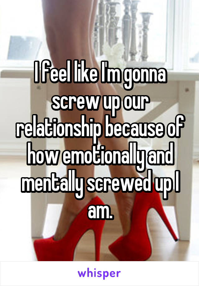 I feel like I'm gonna screw up our relationship because of how emotionally and mentally screwed up I am.