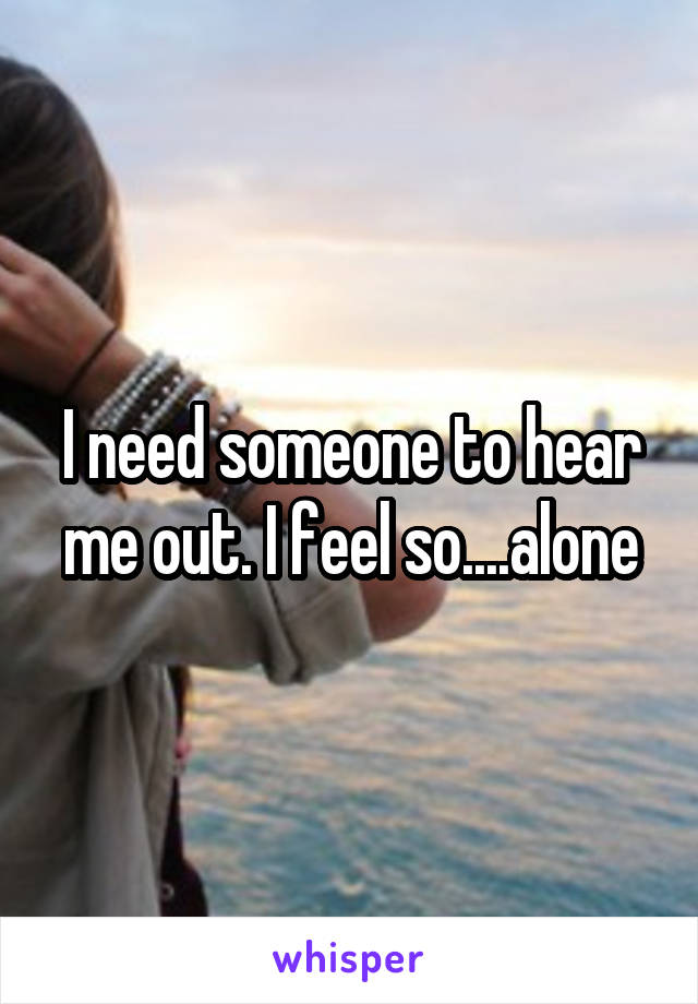 I need someone to hear me out. I feel so....alone