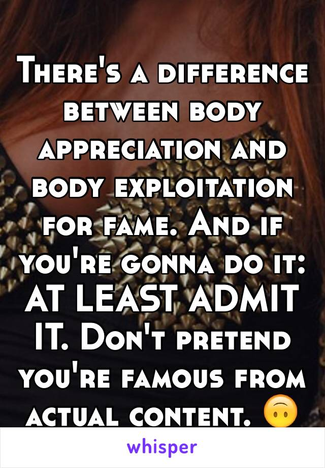 There's a difference between body appreciation and body exploitation for fame. And if you're gonna do it: AT LEAST ADMIT IT. Don't pretend you're famous from actual content. 🙃