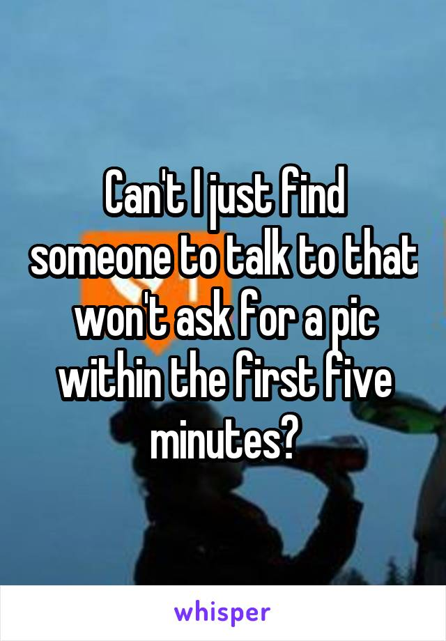Can't I just find someone to talk to that won't ask for a pic within the first five minutes?
