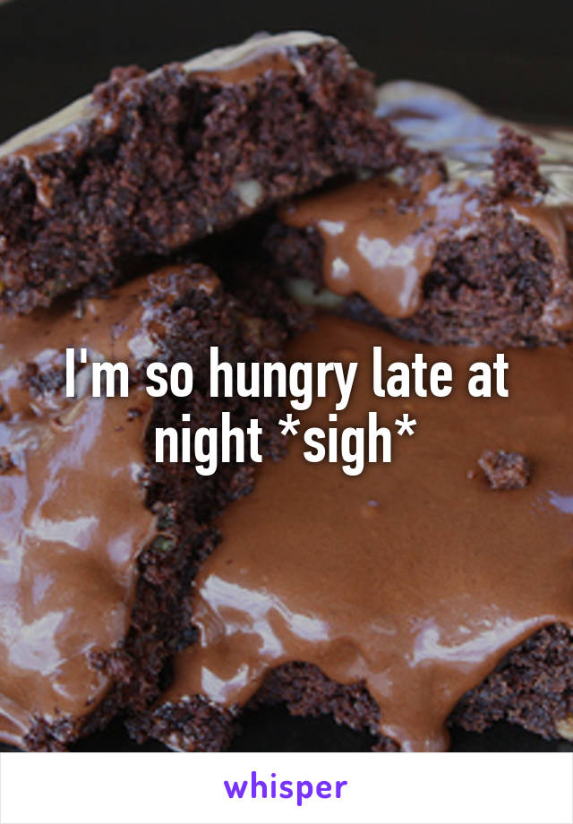 I'm so hungry late at night *sigh*
