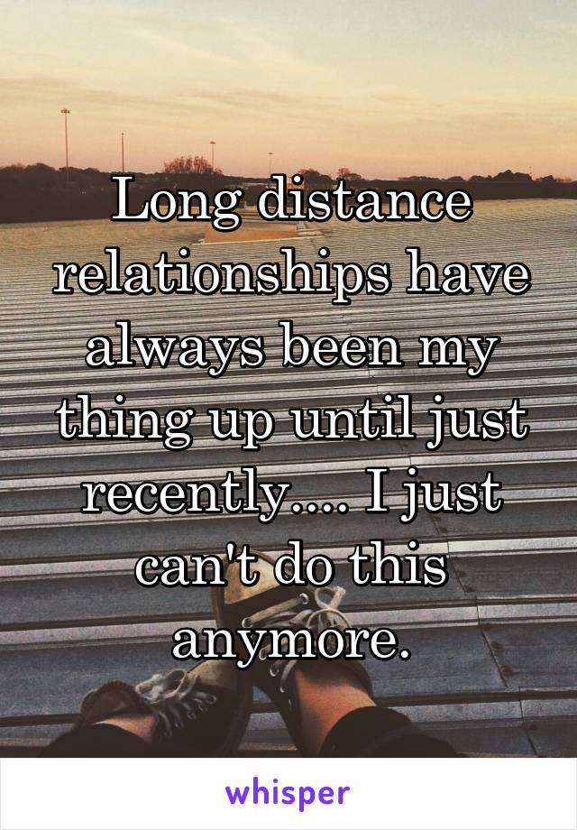 Long distance relationships have always been my thing up until just recently.... I just can't do this anymore.