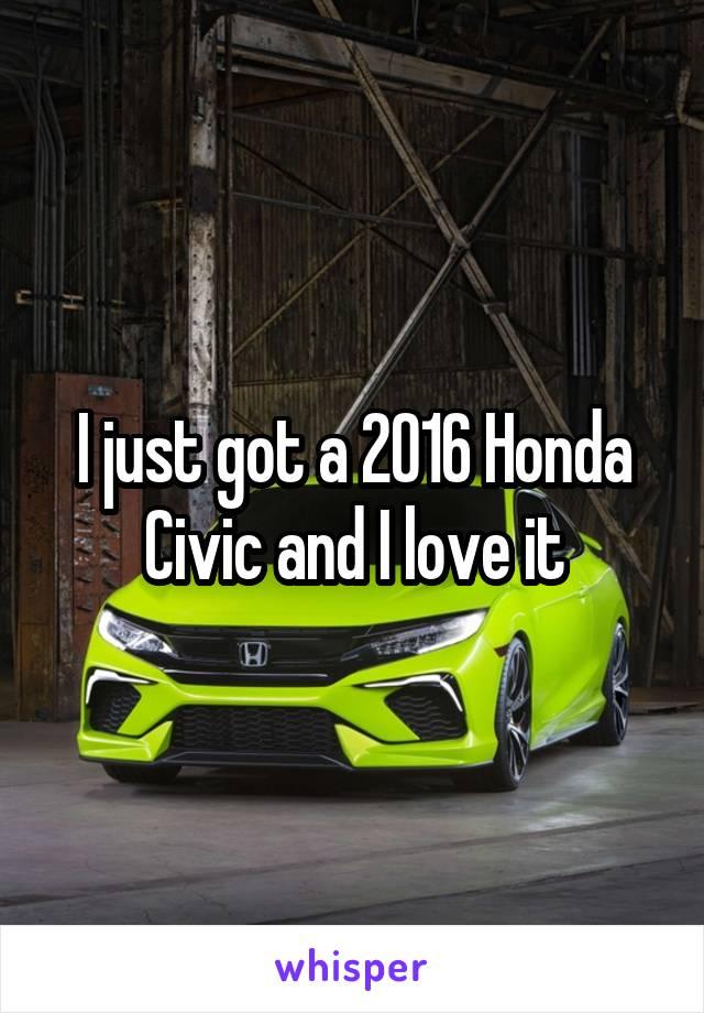 I just got a 2016 Honda Civic and I love it