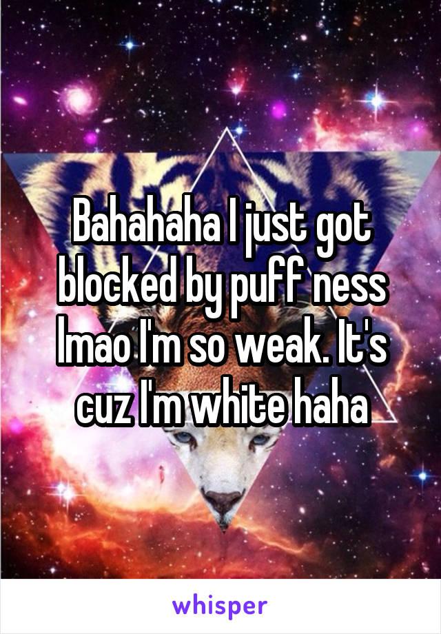 Bahahaha I just got blocked by puff ness lmao I'm so weak. It's cuz I'm white haha